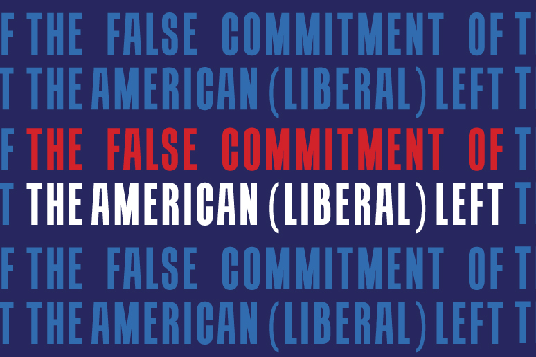 The False Commitment of the American (Liberal) Left